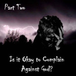 Is It Okay to Complain Against God? (Part Two)